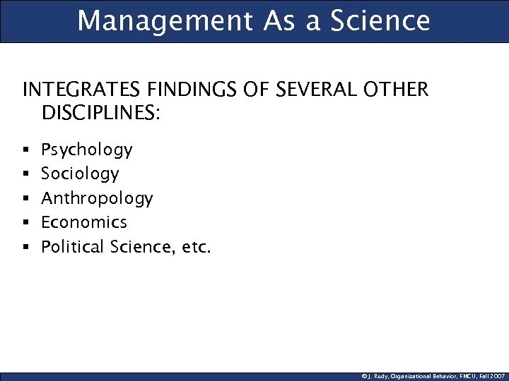 Management As a Science INTEGRATES FINDINGS OF SEVERAL OTHER DISCIPLINES: § § § Psychology
