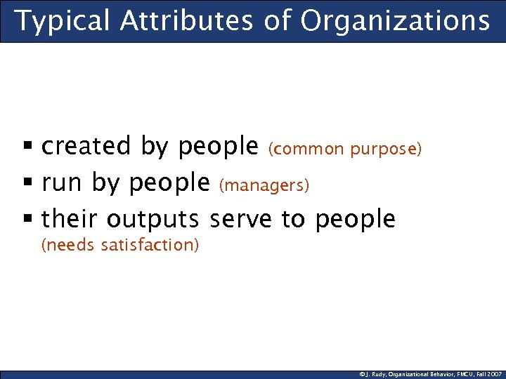 Typical Attributes of Organizations § created by people (common purpose) § run by people
