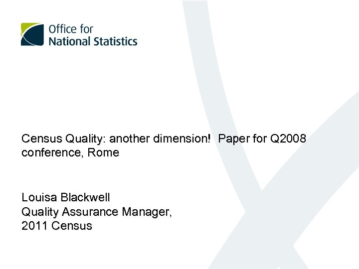 Census Quality: another dimension! Paper for Q 2008 conference, Rome Louisa Blackwell Quality Assurance