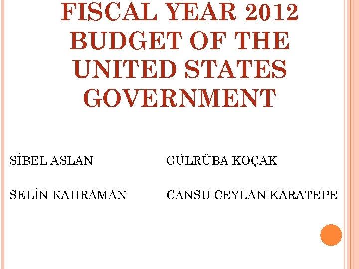 FISCAL YEAR 2012 BUDGET OF THE UNITED STATES GOVERNMENT SİBEL ASLAN GÜLRÜBA KOÇAK SELİN