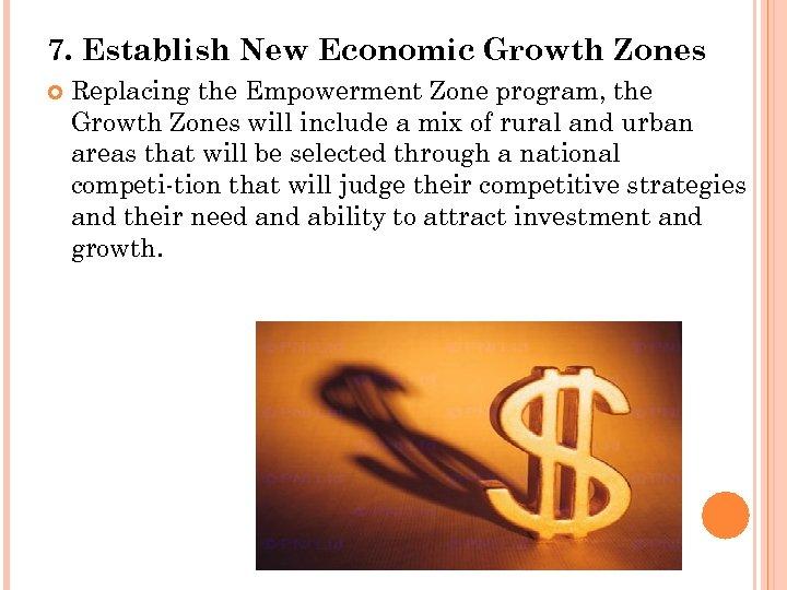 7. Establish New Economic Growth Zones Replacing the Empowerment Zone program, the Growth Zones