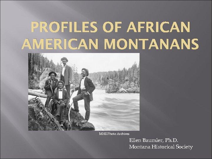 PROFILES OF AFRICAN AMERICAN MONTANANS MHS Photo Archives Ellen Baumler, Ph. D. Montana Historical
