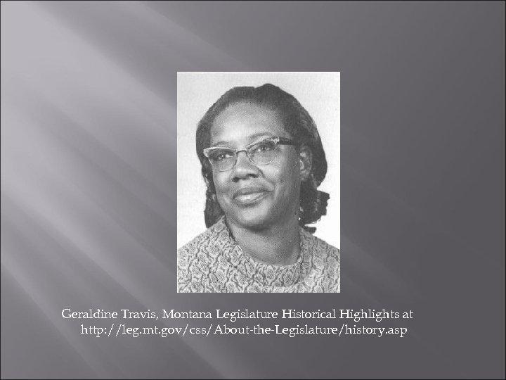 Geraldine Travis, Montana Legislature Historical Highlights at http: //leg. mt. gov/css/About-the-Legislature/history. asp