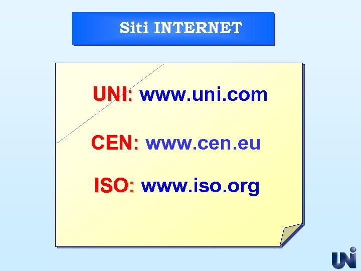Siti INTERNET UNI: www. uni. com CEN: www. cen. eu ISO: www. iso. org
