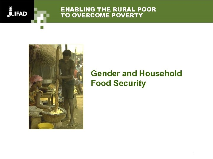 ENABLING THE RURAL POOR TO OVERCOME POVERTY Gender and Household Food Security 1