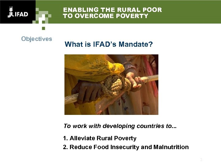ENABLING THE RURAL POOR TO OVERCOME POVERTY Objectives What is IFAD's Mandate? To work