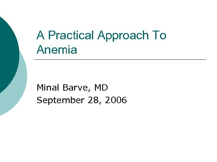 A Practical Approach To Anemia Minal Barve, MD September 28, 2006