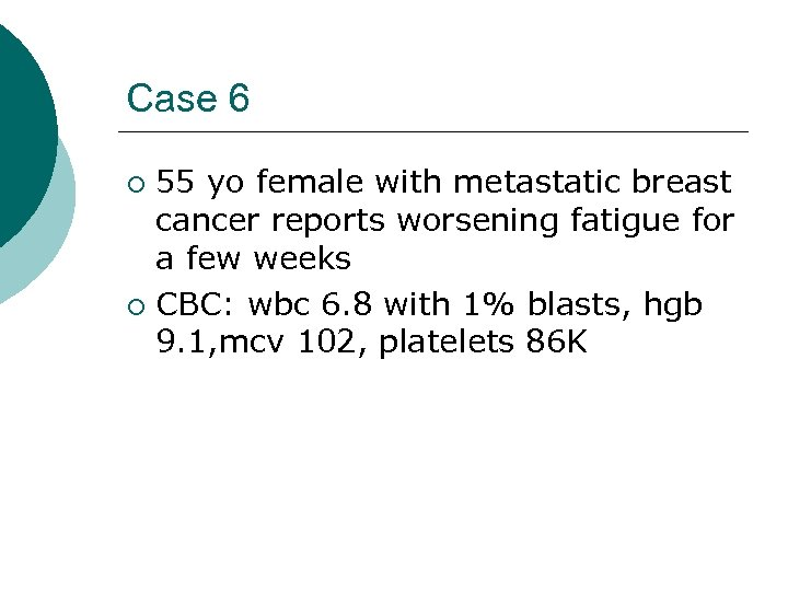 Case 6 55 yo female with metastatic breast cancer reports worsening fatigue for a
