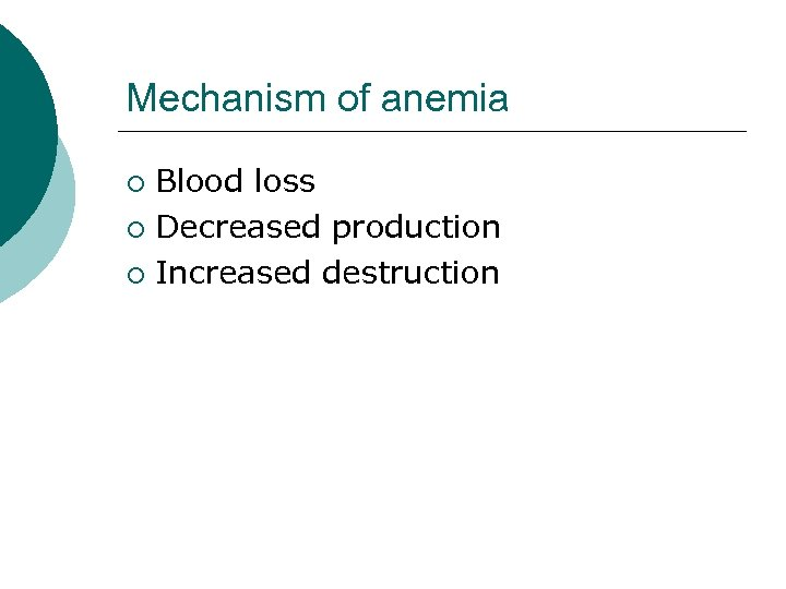 Mechanism of anemia Blood loss ¡ Decreased production ¡ Increased destruction ¡