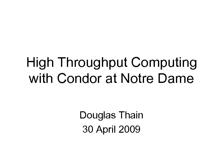 High Throughput Computing with Condor at Notre Dame Douglas Thain 30 April 2009