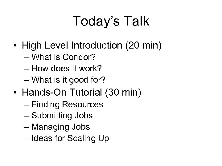 Today's Talk • High Level Introduction (20 min) – What is Condor? – How