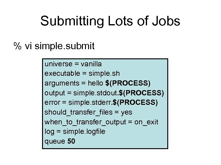 Submitting Lots of Jobs % vi simple. submit universe = vanilla executable = simple.