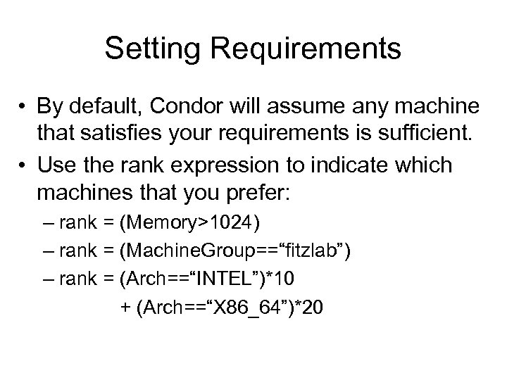 Setting Requirements • By default, Condor will assume any machine that satisfies your requirements