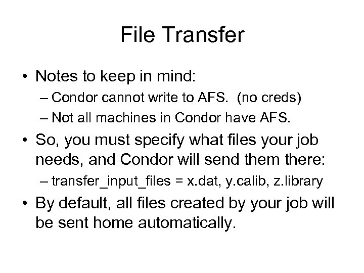 File Transfer • Notes to keep in mind: – Condor cannot write to AFS.