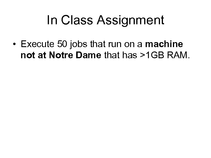 In Class Assignment • Execute 50 jobs that run on a machine not at