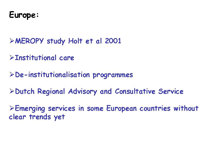 Europe: ØMEROPY study Holt et al 2001 ØInstitutional care ØDe-institutionalisation programmes ØDutch Regional Advisory