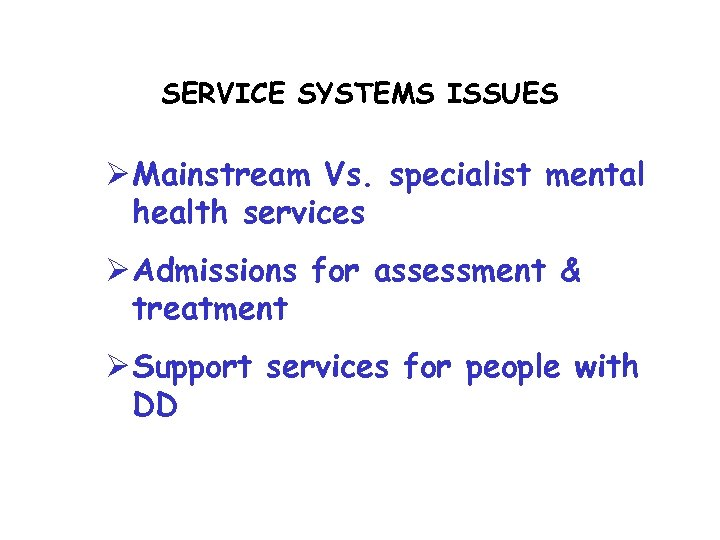 SERVICE SYSTEMS ISSUES Ø Mainstream Vs. specialist mental health services Ø Admissions for assessment