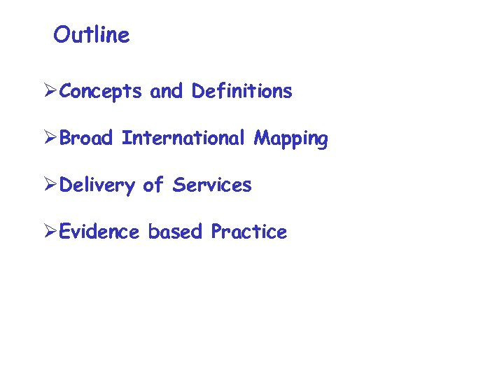 Outline ØConcepts and Definitions ØBroad International Mapping ØDelivery of Services ØEvidence based Practice
