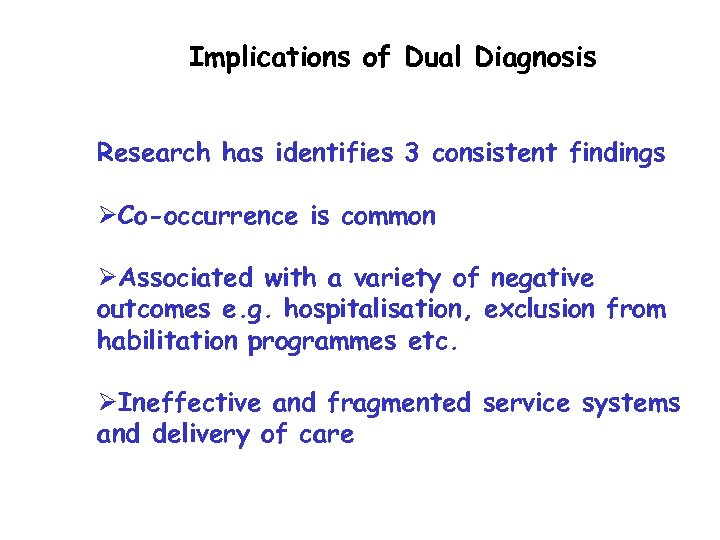 Implications of Dual Diagnosis Research has identifies 3 consistent findings ØCo-occurrence is common ØAssociated