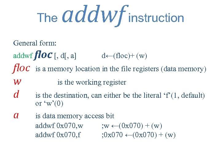 The addwf instruction General form: addwf floc [, d[, a] d←(floc)+ (w) floc w