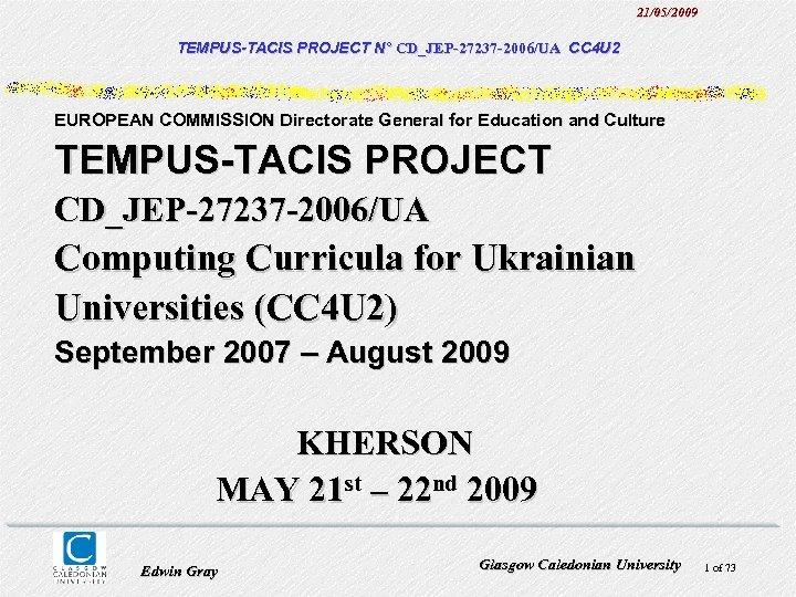 21/05/2009 TEMPUS-TACIS PROJECT N° CD_JEP-27237 -2006/UA CC 4 U 2 EUROPEAN COMMISSION Directorate General