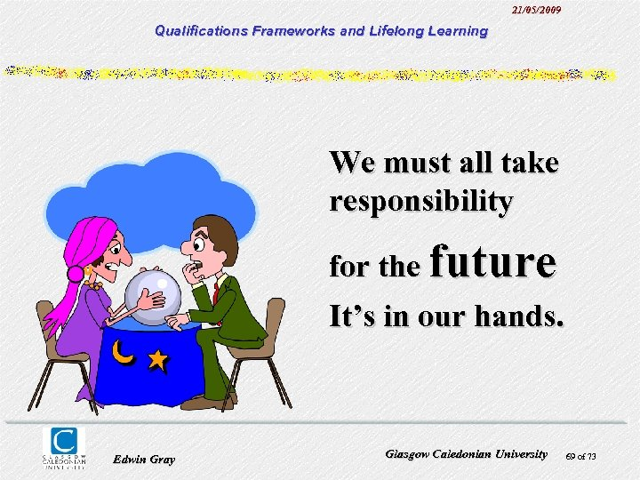 21/05/2009 Qualifications Frameworks and Lifelong Learning We must all take responsibility for the future