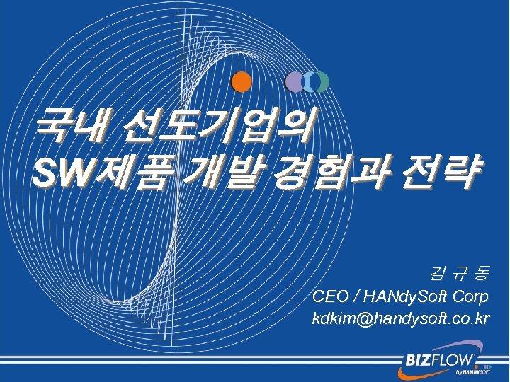 국내 선도기업의 SW제품 개발 경험과 전략 김규동 CEO / HANdy. Soft Corp kdkim@handysoft. co.