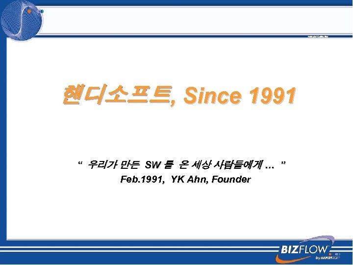 "Handy. Soft Confidential 핸디소프트, Since 1991 "" 우리가 만든 SW 를 온 세상 사람들에게"