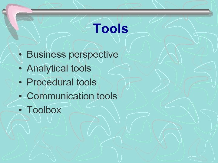 Tools • • • Business perspective Analytical tools Procedural tools Communication tools Toolbox