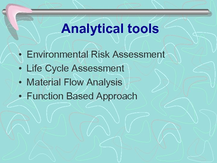 Analytical tools • • Environmental Risk Assessment Life Cycle Assessment Material Flow Analysis Function