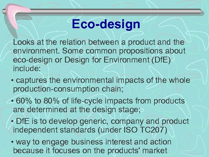 Eco-design Looks at the relation between a product and the environment. Some common propositions