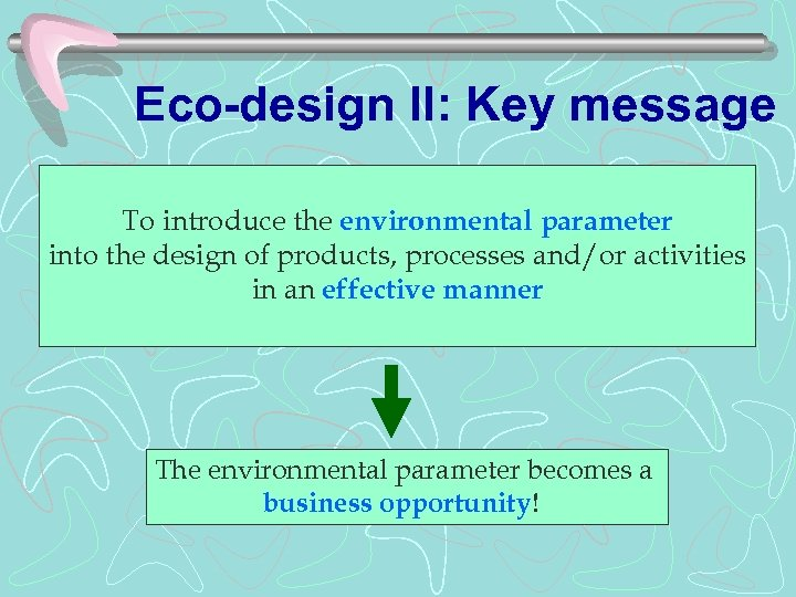 Eco-design II: Key message To introduce the environmental parameter into the design of products,