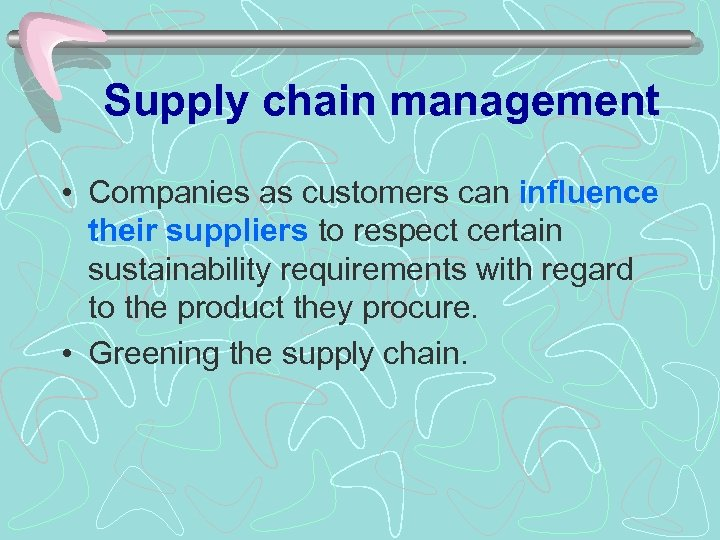 Supply chain management • Companies as customers can influence their suppliers to respect certain