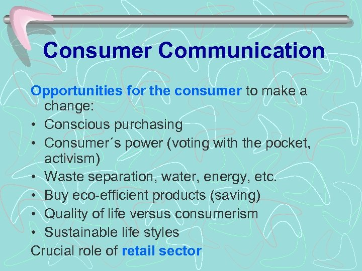 Consumer Communication Opportunities for the consumer to make a change: • Conscious purchasing •