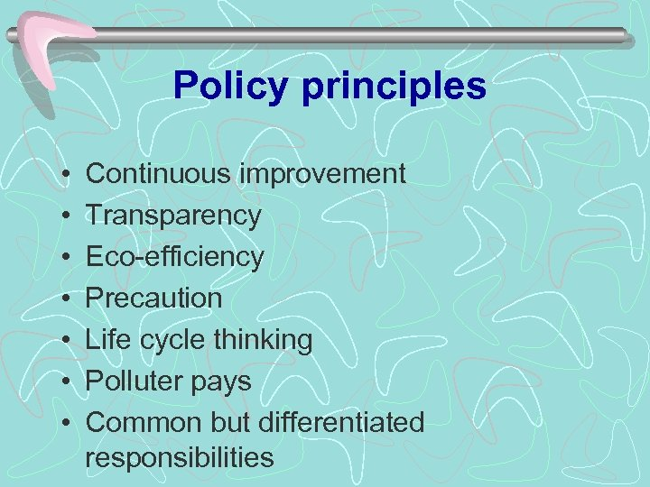 Policy principles • • Continuous improvement Transparency Eco-efficiency Precaution Life cycle thinking Polluter pays