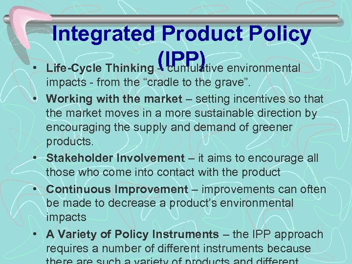 • • • Integrated Product Policy Life-Cycle Thinking (IPP) – cumulative environmental impacts