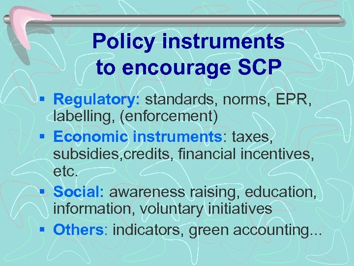 Policy instruments to encourage SCP § Regulatory: standards, norms, EPR, labelling, (enforcement) § Economic