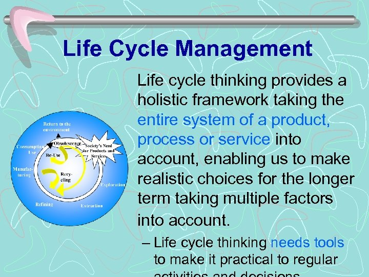 Life Cycle Management Life cycle thinking provides a holistic framework taking the entire system
