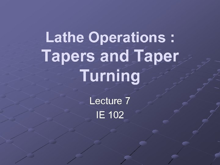 Lathe Operations : Tapers and Taper Turning Lecture 7 IE 102
