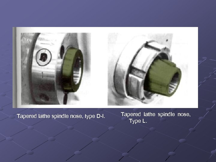 Tapered lathe spindle nose, type D l. Tapered lathe spindle nose, Type L.
