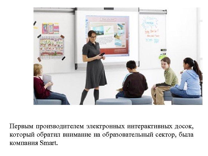 Первым производителем электронных интерактивных досок, который обратил внимание на образовательный сектор, была компания Smart.