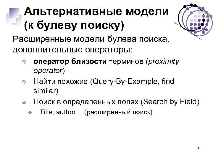 Альтернативные модели (к булеву поиску) Расширенные модели булева поиска, дополнительные операторы: оператор близости терминов