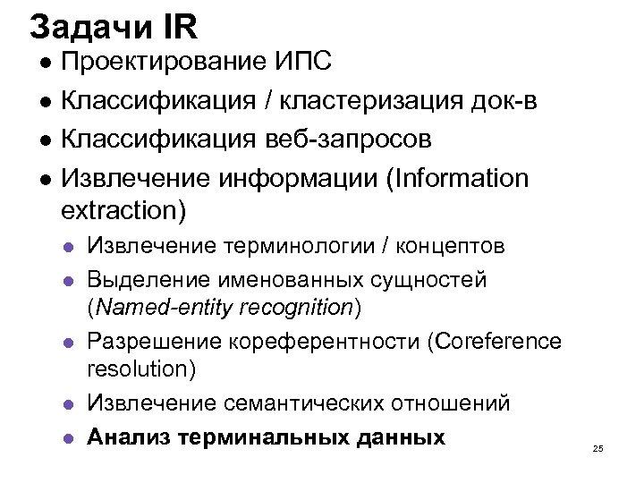 Задачи IR Проектирование ИПС Классификация / кластеризация док-в Классификация веб-запросов Извлечение информации (Information extraction)