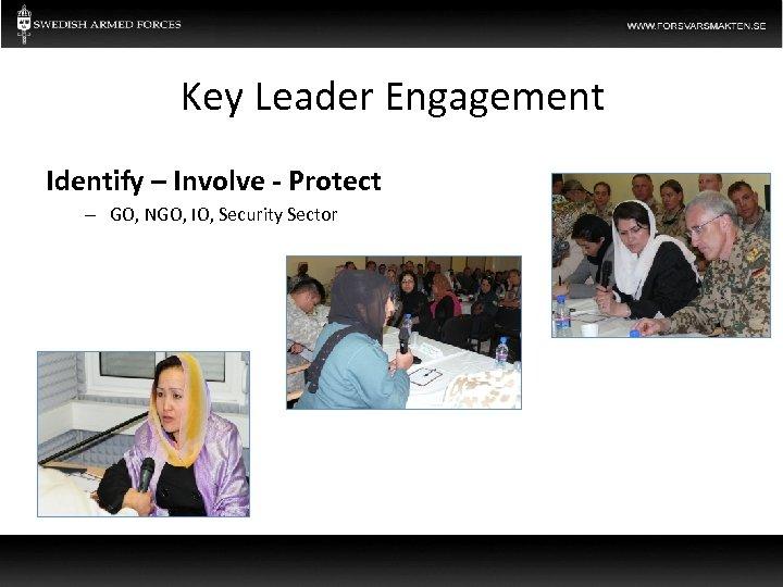 Key Leader Engagement Identify – Involve - Protect – GO, NGO, IO, Security Sector