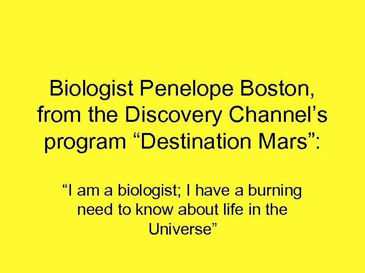 """Biologist Penelope Boston, from the Discovery Channel's program """"Destination Mars"""": """"I am a biologist;"""