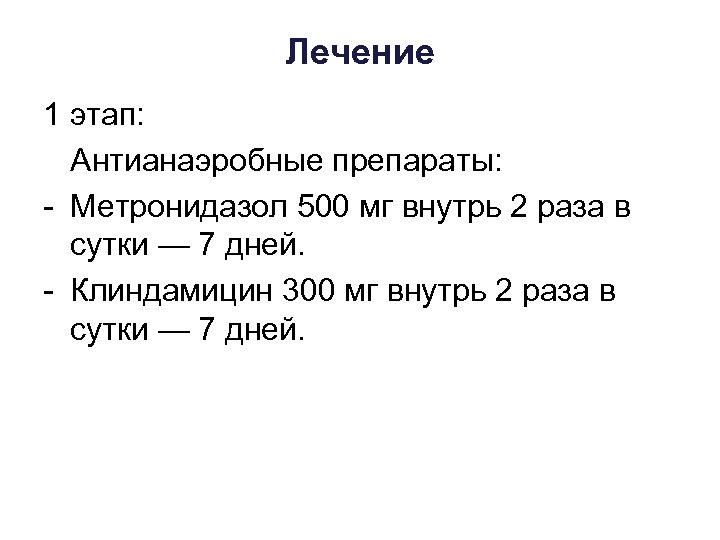 Лечение 1 этап: Антианаэробные препараты: Метронидазол 500 мг внутрь 2 раза в сутки —