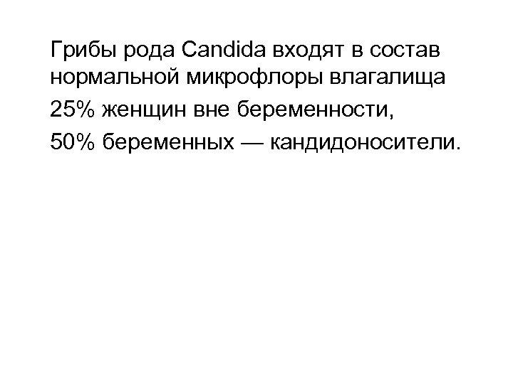 Грибы рода Candida входят в состав нормальной микрофлоры влагалища 25% женщин вне беременности, 50%