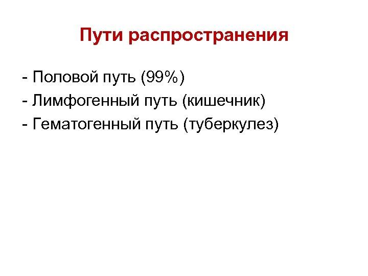 Пути распространения Половой путь (99%) Лимфогенный путь (кишечник) Гематогенный путь (туберкулез)
