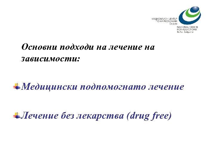 Основни подходи на лечение на зависимости: Медицински подпомогнато лечение Лечение без лекарства (drug free)