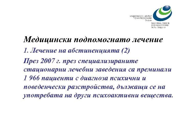Медицински подпомогнато лечение 1. Лечение на абстиненцията (2) През 2007 г. през специализираните стационарни